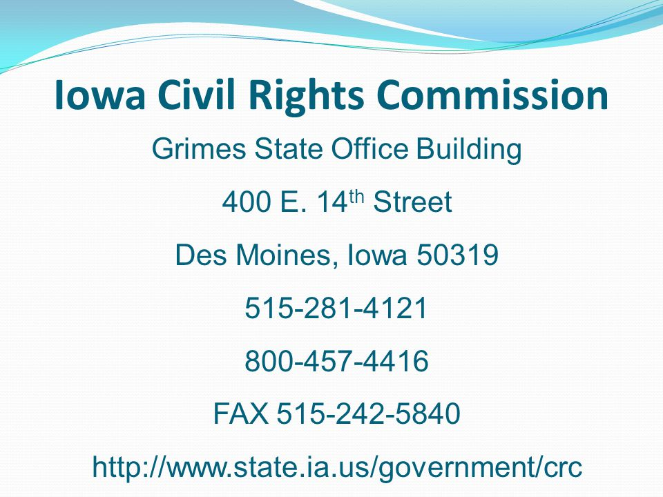 Iowa Civil Rights Commission Grimes State Office Building 400 E. 14 th Street Des Moines, Iowa 50319 515-281-4121 800-457-4416 FAX 515-242-5840 http:/