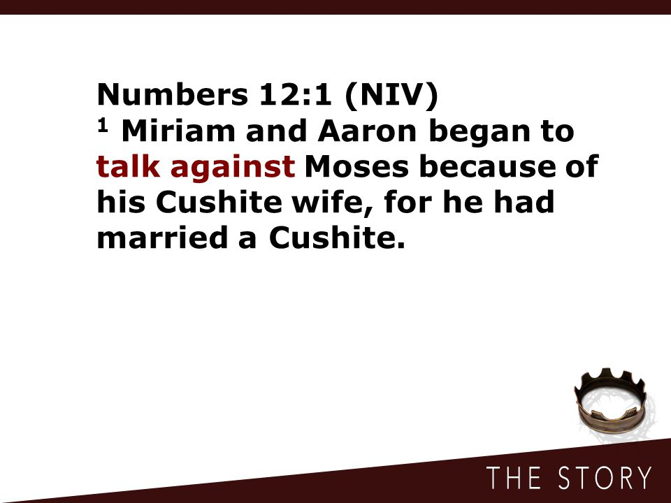 Numbers 12:1 (NIV) 1 Miriam and Aaron began to talk against Moses because of his Cushite wife, for he had married a Cushite.