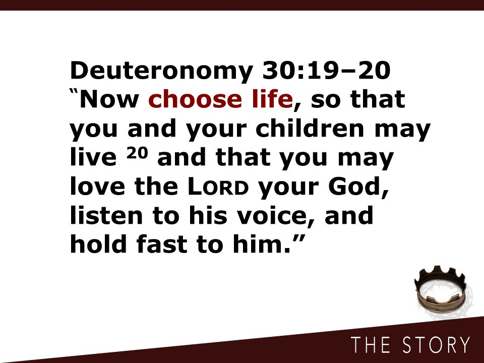 Deuteronomy 30:19–20 Now choose life, so that you and your children may live 20 and that you may love the L ORD your God, listen to his voice, and hold fast to him.