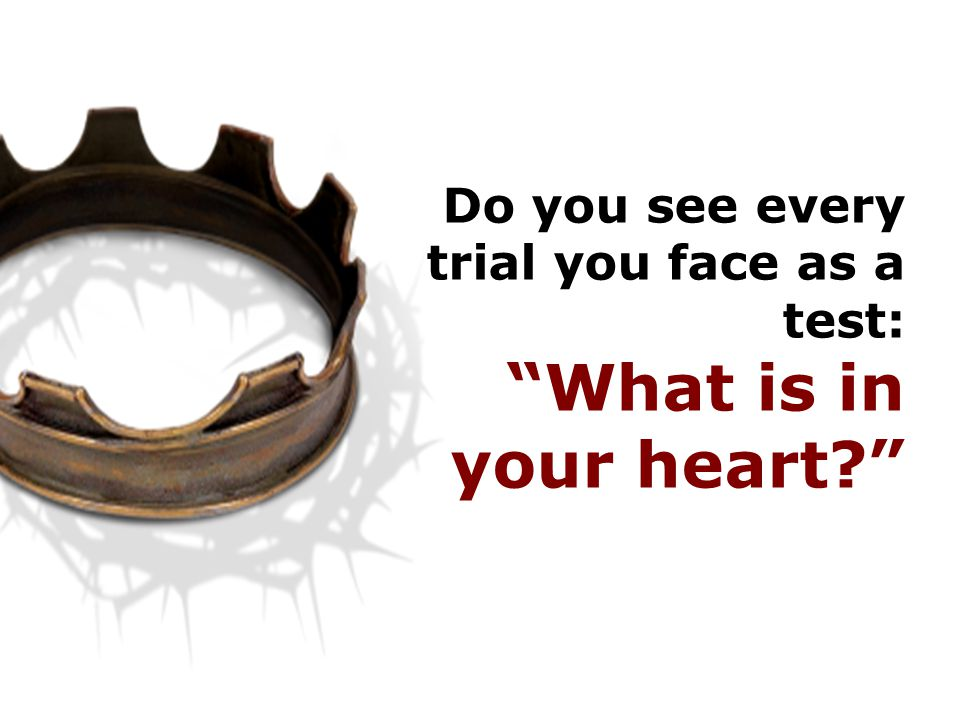 Do you see every trial you face as a test: What is in your heart