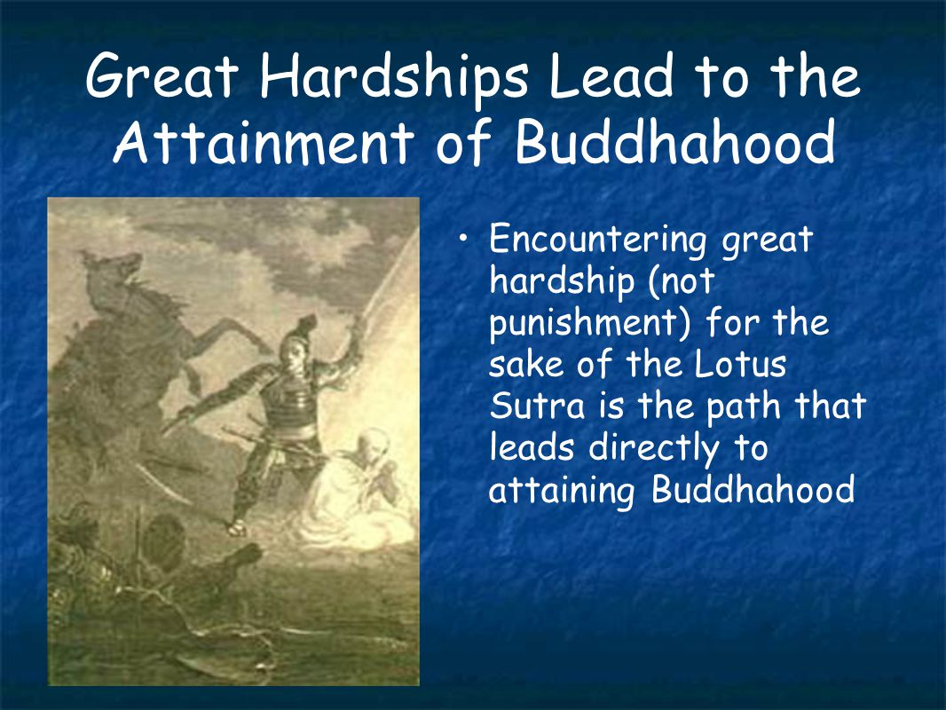 Great Hardships Lead to the Attainment of Buddhahood Encountering great hardship (not punishment) for the sake of the Lotus Sutra is the path that leads directly to attaining Buddhahood