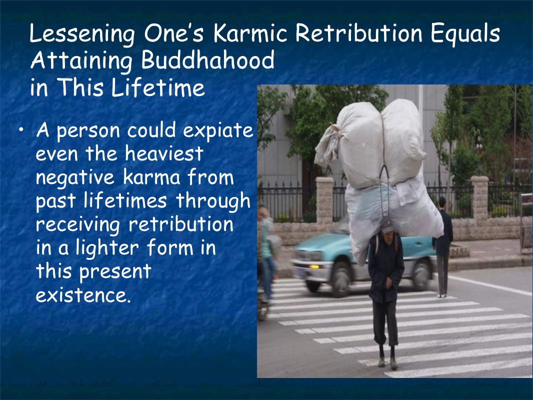 Lessening One's Karmic Retribution Equals Attaining Buddhahood in This Lifetime A person could expiate even the heaviest negative karma from past lifetimes through receiving retribution in a lighter form in this present existence.