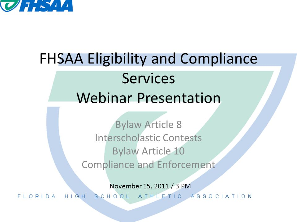 FHSAA Eligibility and Compliance Services Webinar Presentation Bylaw Article 8 Interscholastic Contests Bylaw Article 10 Compliance and Enforcement November 15, 2011 / 3 PM