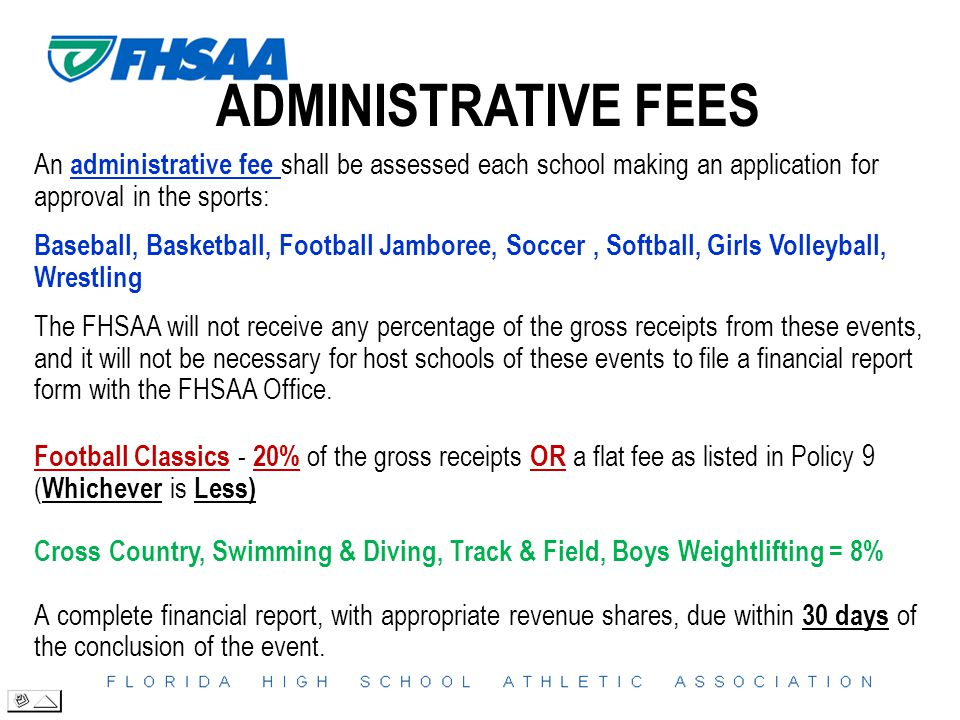 ADMINISTRATIVE FEES An administrative fee shall be assessed each school making an application for approval in the sports: Baseball, Basketball, Football Jamboree, Soccer, Softball, Girls Volleyball, Wrestling The FHSAA will not receive any percentage of the gross receipts from these events, and it will not be necessary for host schools of these events to file a financial report form with the FHSAA Office.
