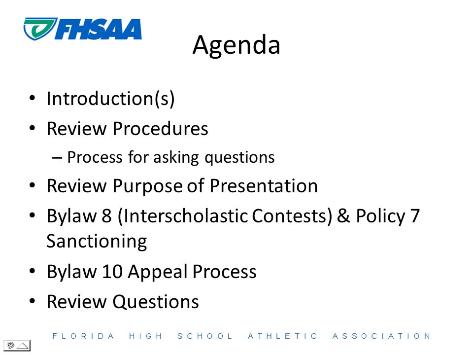 Agenda Introduction(s) Review Procedures – Process for asking questions Review Purpose of Presentation Bylaw 8 (Interscholastic Contests) & Policy 7 Sanctioning Bylaw 10 Appeal Process Review Questions