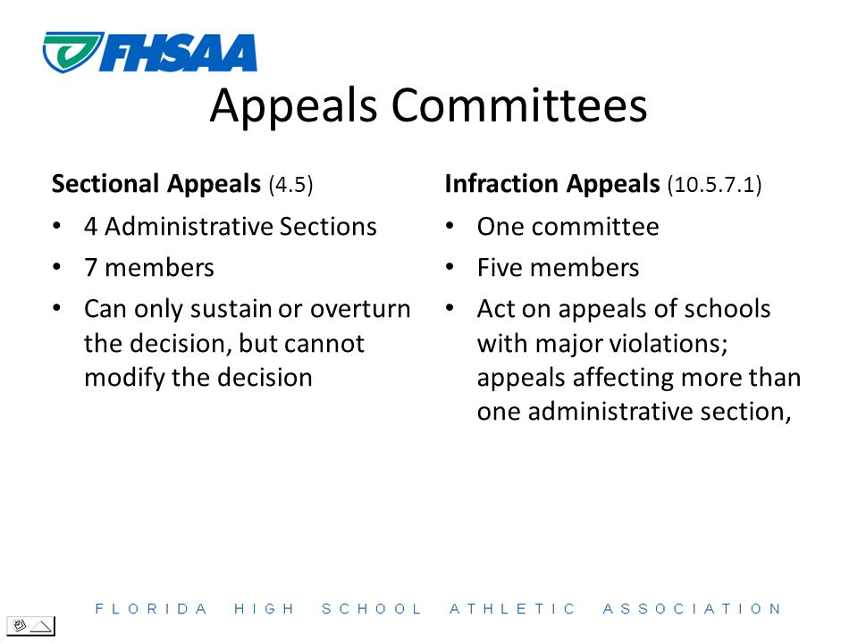 Appeals Committees Sectional Appeals (4.5) 4 Administrative Sections 7 members Can only sustain or overturn the decision, but cannot modify the decision Infraction Appeals (10.5.7.1) One committee Five members Act on appeals of schools with major violations; appeals affecting more than one administrative section,