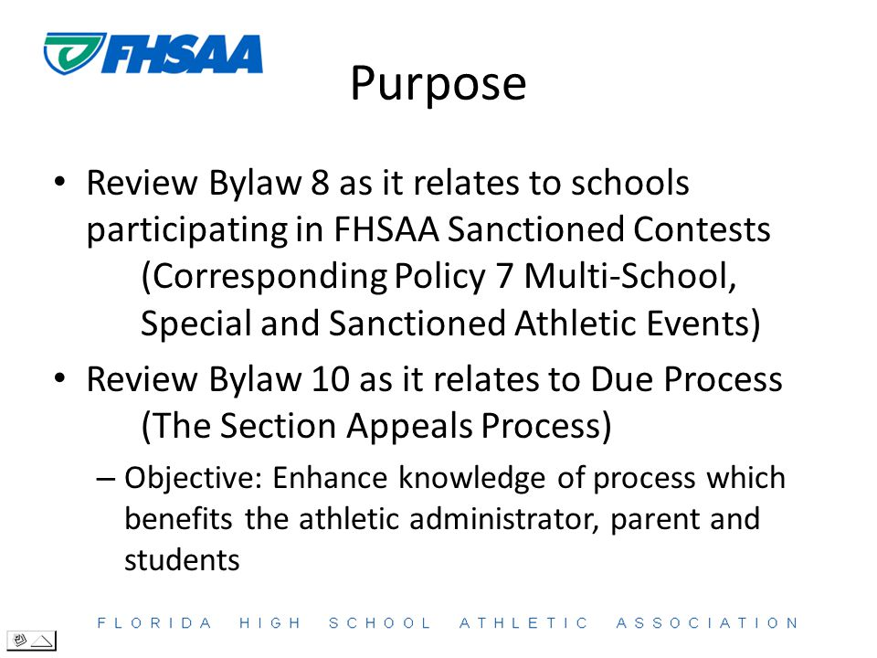 Purpose Review Bylaw 8 as it relates to schools participating in FHSAA Sanctioned Contests (Corresponding Policy 7 Multi-School, Special and Sanctioned Athletic Events) Review Bylaw 10 as it relates to Due Process (The Section Appeals Process) – Objective: Enhance knowledge of process which benefits the athletic administrator, parent and students