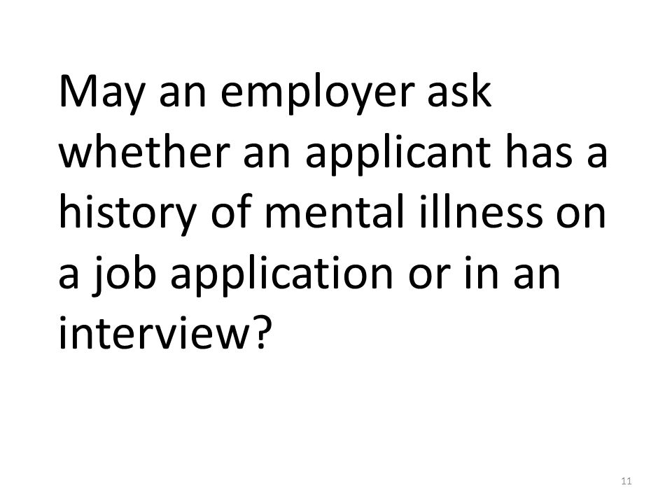 May an employer ask whether an applicant has a history of mental illness on a job application or in an interview.