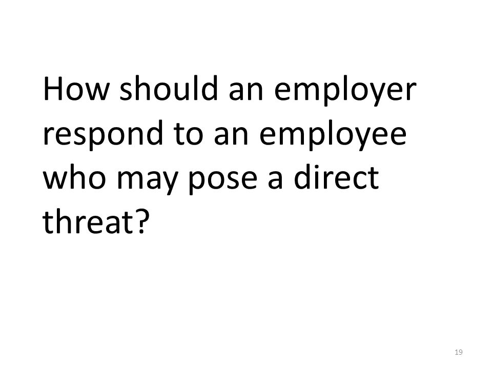 How should an employer respond to an employee who may pose a direct threat? 19