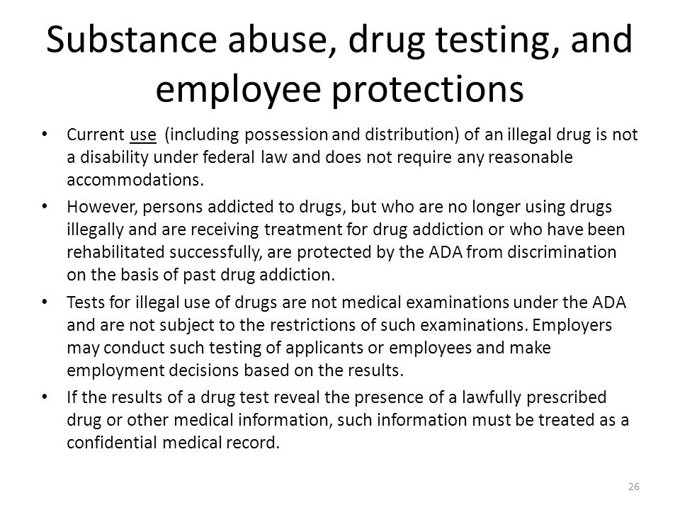 Substance abuse, drug testing, and employee protections Current use (including possession and distribution) of an illegal drug is not a disability under federal law and does not require any reasonable accommodations.