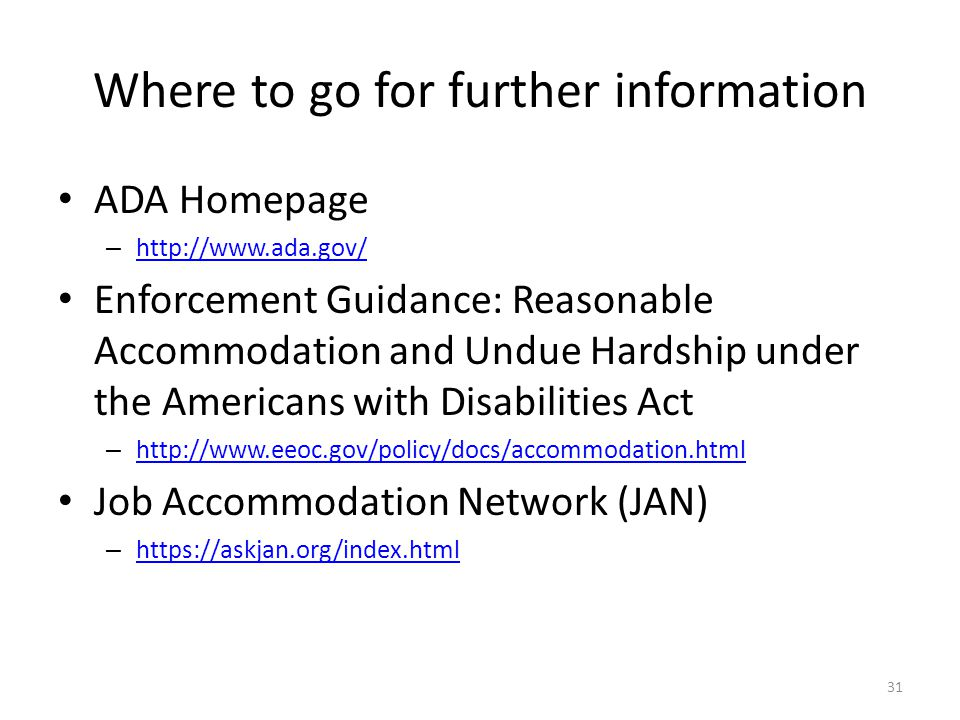 Where to go for further information ADA Homepage – http://www.ada.gov/ http://www.ada.gov/ Enforcement Guidance: Reasonable Accommodation and Undue Hardship under the Americans with Disabilities Act – http://www.eeoc.gov/policy/docs/accommodation.html http://www.eeoc.gov/policy/docs/accommodation.html Job Accommodation Network (JAN) – https://askjan.org/index.html https://askjan.org/index.html 31