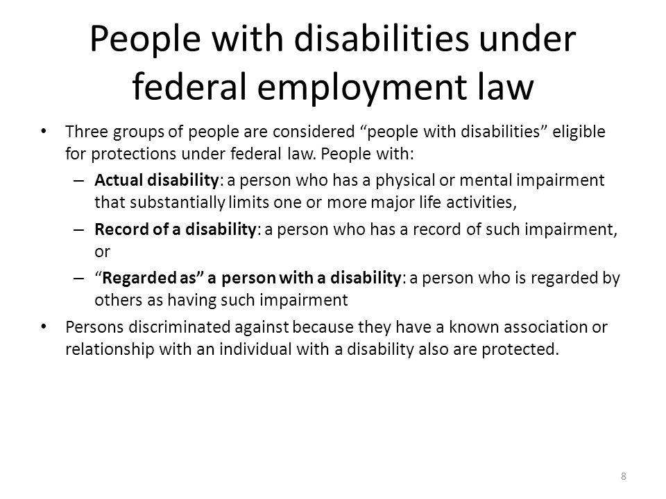 People with disabilities under federal employment law Three groups of people are considered people with disabilities eligible for protections under federal law.