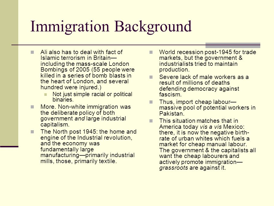 Immigration Background Ali also has to deal with fact of Islamic terrorism in Britain— including the mass-scale London Bombings of 2005 (55 people were killed in a series of bomb blasts in the heart of London, and several hundred were injured.) Not just simple racial or political binaries.