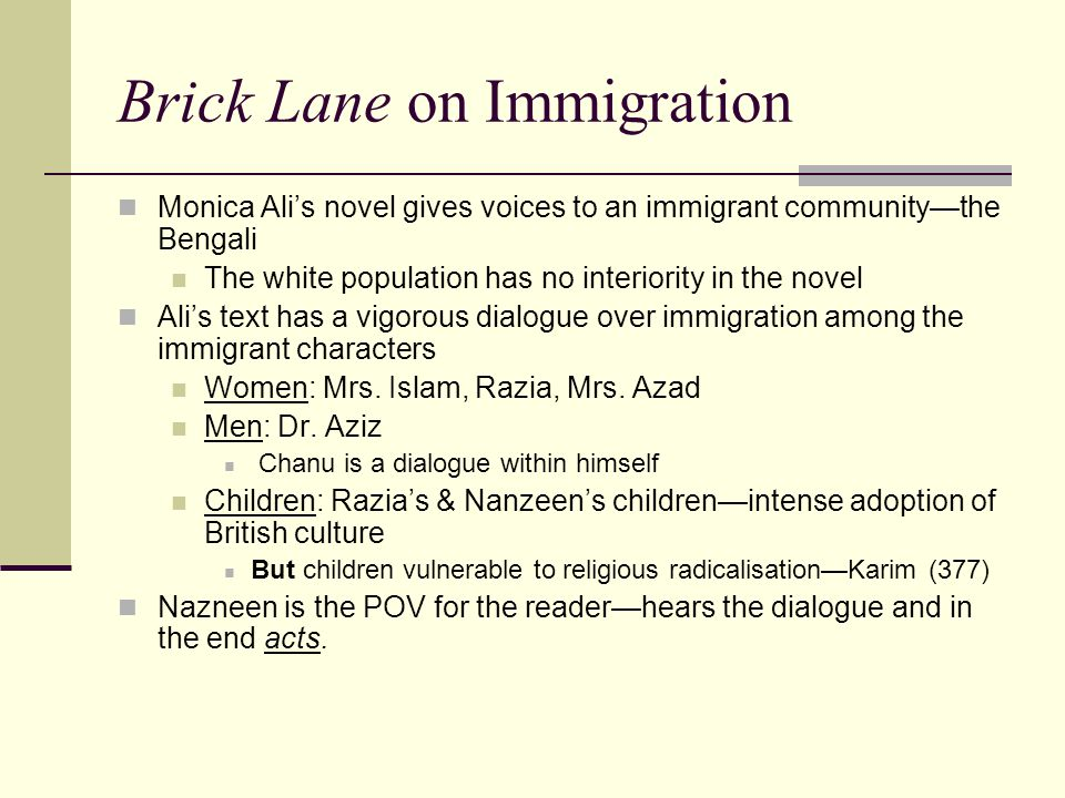 Brick Lane on Immigration Monica Ali's novel gives voices to an immigrant community—the Bengali The white population has no interiority in the novel Ali's text has a vigorous dialogue over immigration among the immigrant characters Women: Mrs.