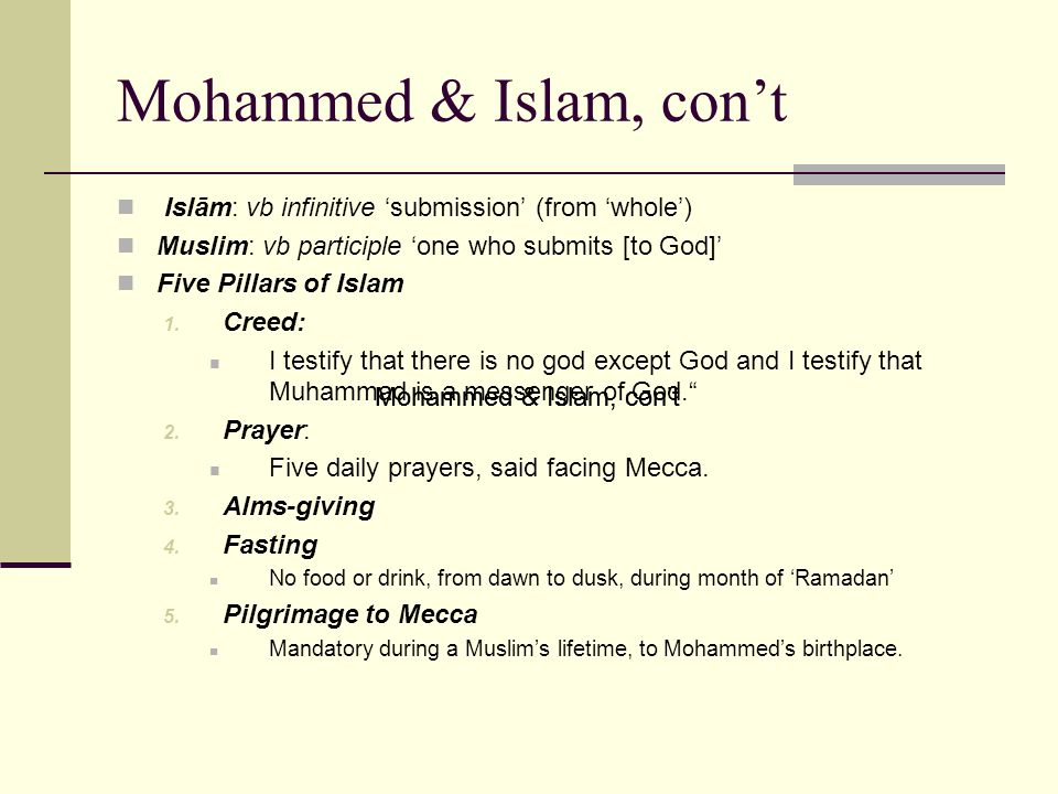 Mohammed & Islam, con't Islām: vb infinitive 'submission' (from 'whole') Muslim: vb participle 'one who submits [to God]' Five Pillars of Islam 1.
