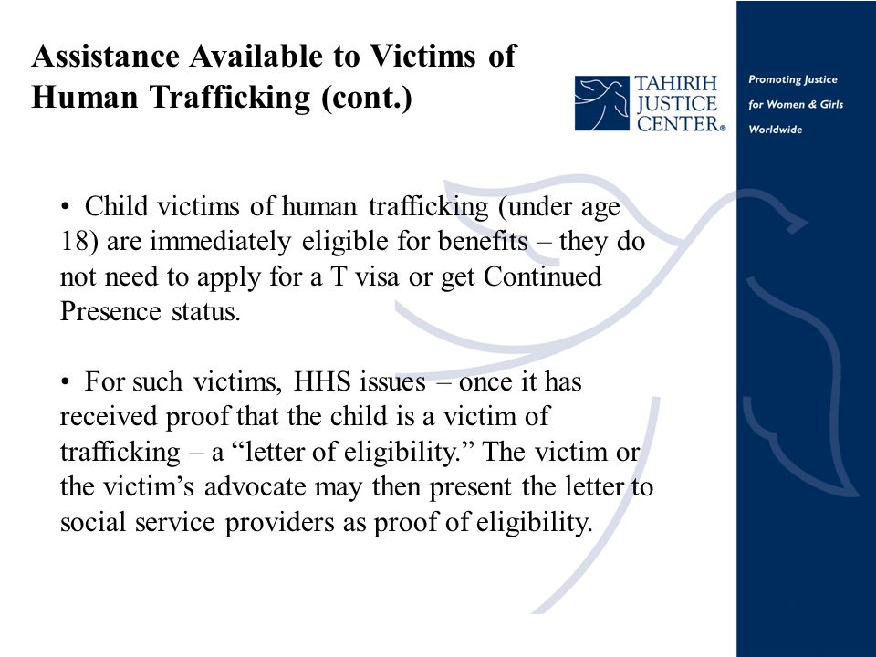 Assistance Available to Victims of Human Trafficking (cont.) Child victims of human trafficking (under age 18) are immediately eligible for benefits – they do not need to apply for a T visa or get Continued Presence status.