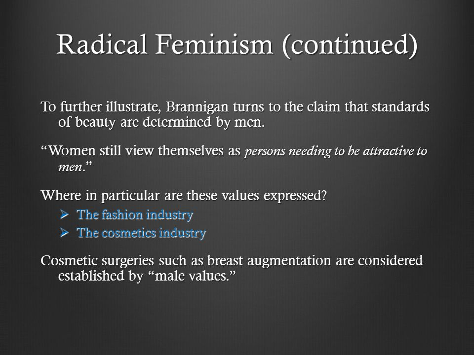 Radical Feminism (continued) To further illustrate, Brannigan turns to the claim that standards of beauty are determined by men.