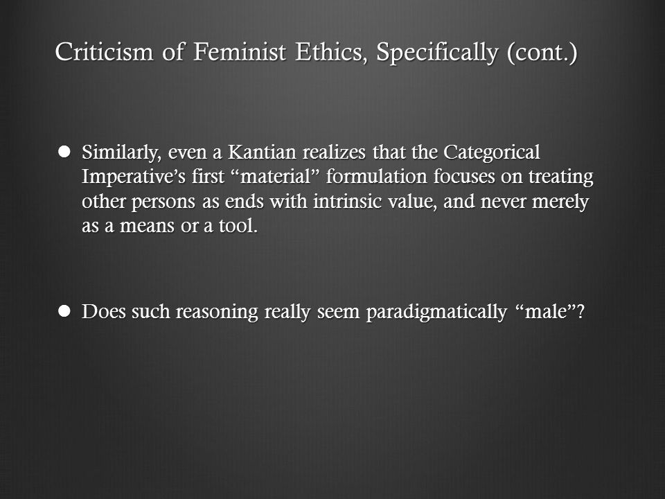 Criticism of Feminist Ethics, Specifically (cont.) Similarly, even a Kantian realizes that the Categorical Imperative's first material formulation focuses on treating other persons as ends with intrinsic value, and never merely as a means or a tool.