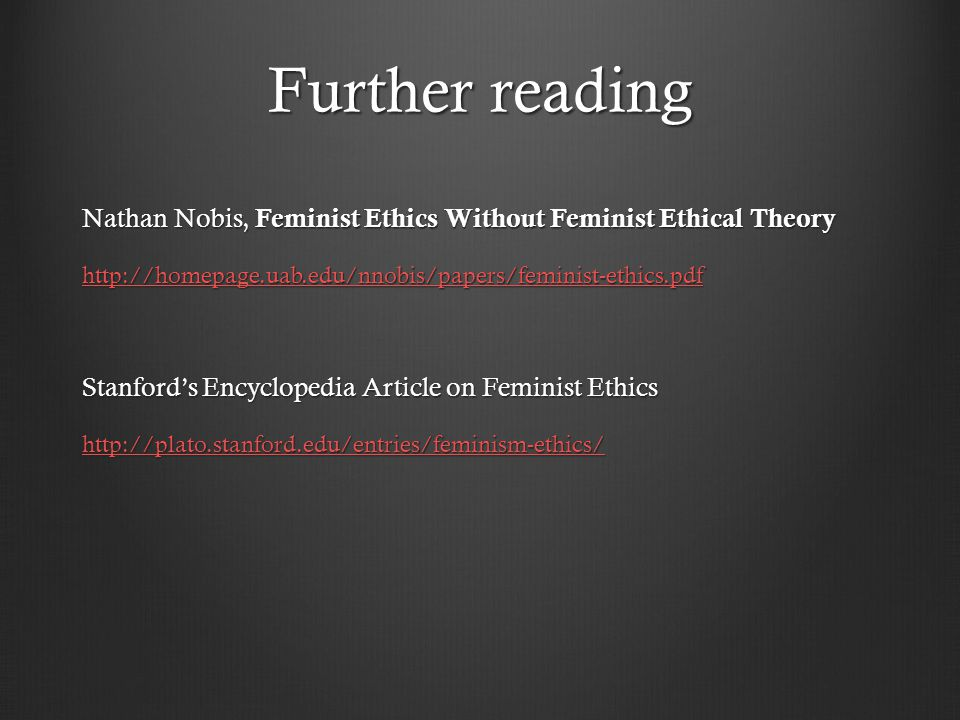 Further reading Nathan Nobis, Feminist Ethics Without Feminist Ethical Theory http://homepage.uab.edu/nnobis/papers/feminist-ethics.pdf Stanford's Encyclopedia Article on Feminist Ethics http://plato.stanford.edu/entries/feminism-ethics/