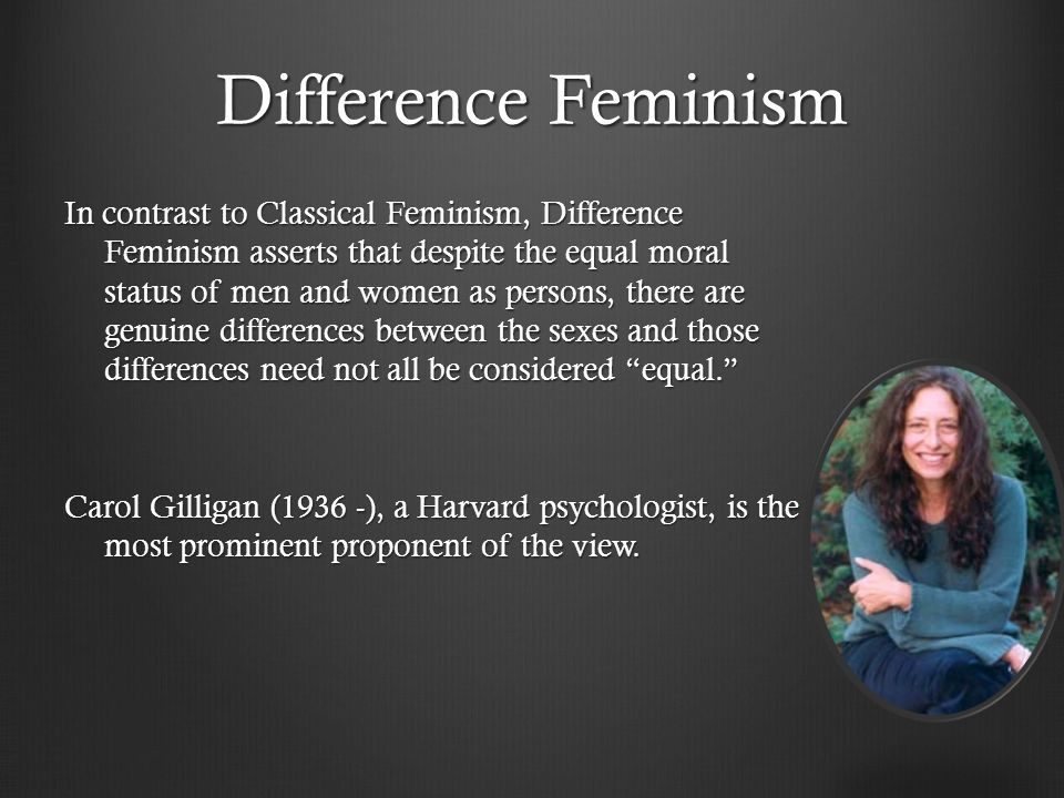 Difference Feminism In contrast to Classical Feminism, Difference Feminism asserts that despite the equal moral status of men and women as persons, there are genuine differences between the sexes and those differences need not all be considered equal. Carol Gilligan (1936 -), a Harvard psychologist, is the most prominent proponent of the view.