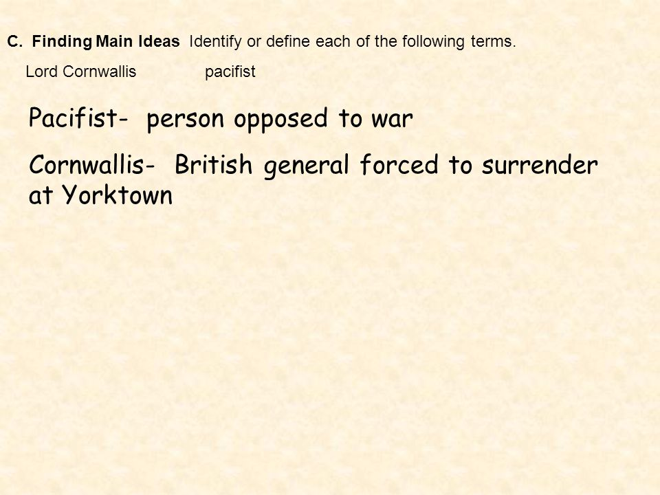 C.Finding Main Ideas Identify or define each of the following terms. Lord Cornwallispacifist Pacifist- person opposed to war Cornwallis- British gener