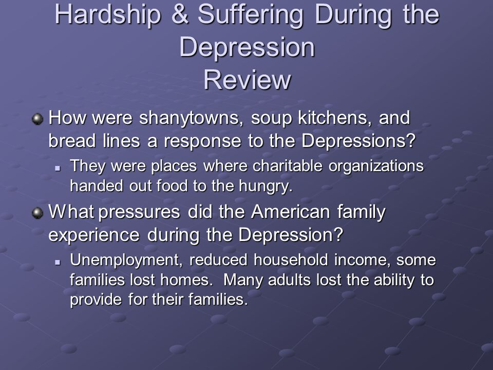 Hardship & Suffering During the Depression Review How were shanytowns, soup kitchens, and bread lines a response to the Depressions? They were places