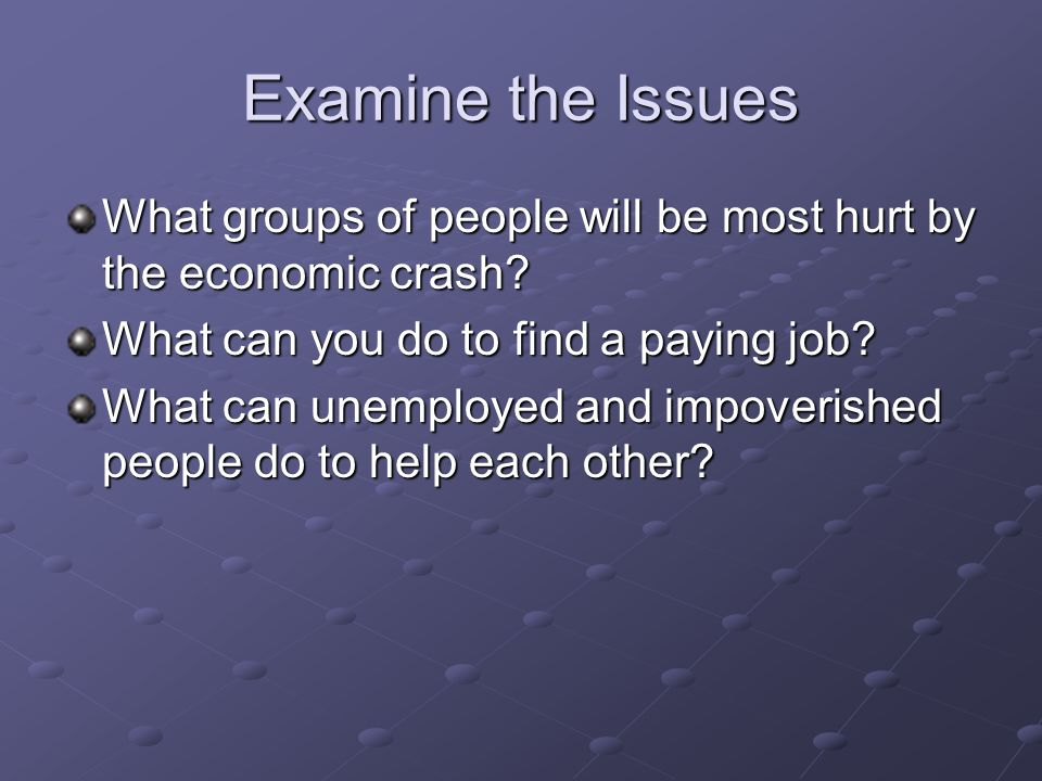 Examine the Issues What groups of people will be most hurt by the economic crash? What can you do to find a paying job? What can unemployed and impove