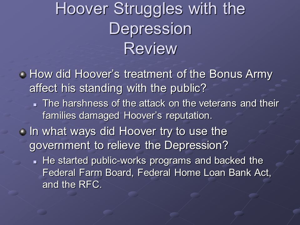 Hoover Struggles with the Depression Review How did Hoover's treatment of the Bonus Army affect his standing with the public? The harshness of the att