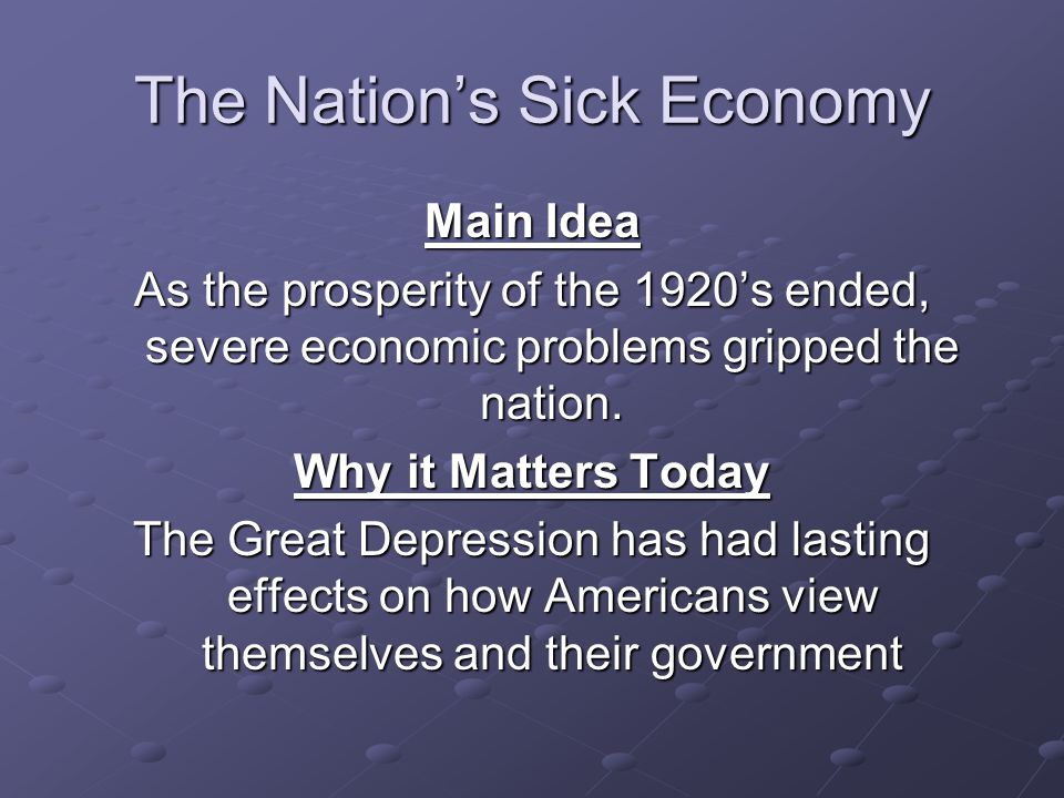 The Nation's Sick Economy Main Idea As the prosperity of the 1920's ended, severe economic problems gripped the nation. Why it Matters Today The Great