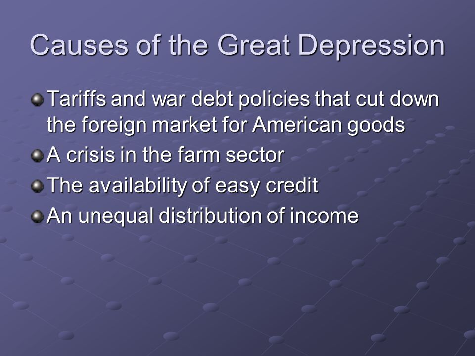 Causes of the Great Depression Tariffs and war debt policies that cut down the foreign market for American goods A crisis in the farm sector The avail