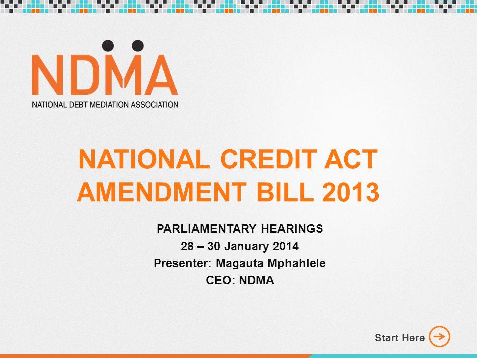 NATIONAL CREDIT ACT AMENDMENT BILL 2013 PARLIAMENTARY HEARINGS 28 – 30 January 2014 Presenter: Magauta Mphahlele CEO: NDMA Start Here