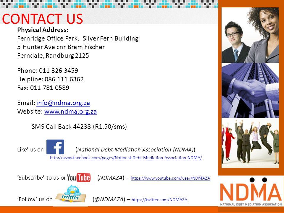 24 CONTACT US Physical Address: Fernridge Office Park, Silver Fern Building 5 Hunter Ave cnr Bram Fischer Ferndale, Randburg 2125 Phone: 011 326 3459 Helpline: 086 111 6362 Fax: 011 781 0589 Email: info@ndma.org.zainfo@ndma.org.za Website: www.ndma.org.zawww.ndma.org.za SMS Call Back 44238 (R1.50/sms) Like' us on (National Debt Mediation Association (NDMA)) http://www.facebook.com/pages/National-Debt-Mediation-Association-NDMA/ 'Subscribe' to us on (NDMAZA) – https://www.youtube.com/user/NDMAZA https://www.youtube.com/user/NDMAZA 'Follow' us on (@NDMAZA) – https://twitter.com/NDMAZA https://twitter.com/NDMAZA