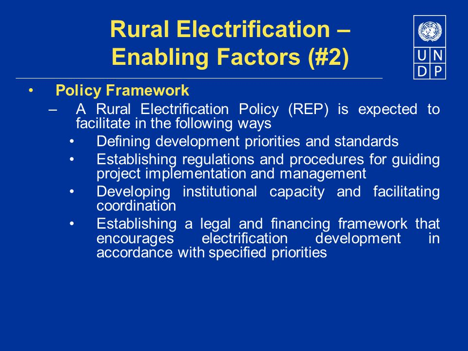 Rural Electrification – Enabling Factors (#2) Policy Framework –A Rural Electrification Policy (REP) is expected to facilitate in the following ways D
