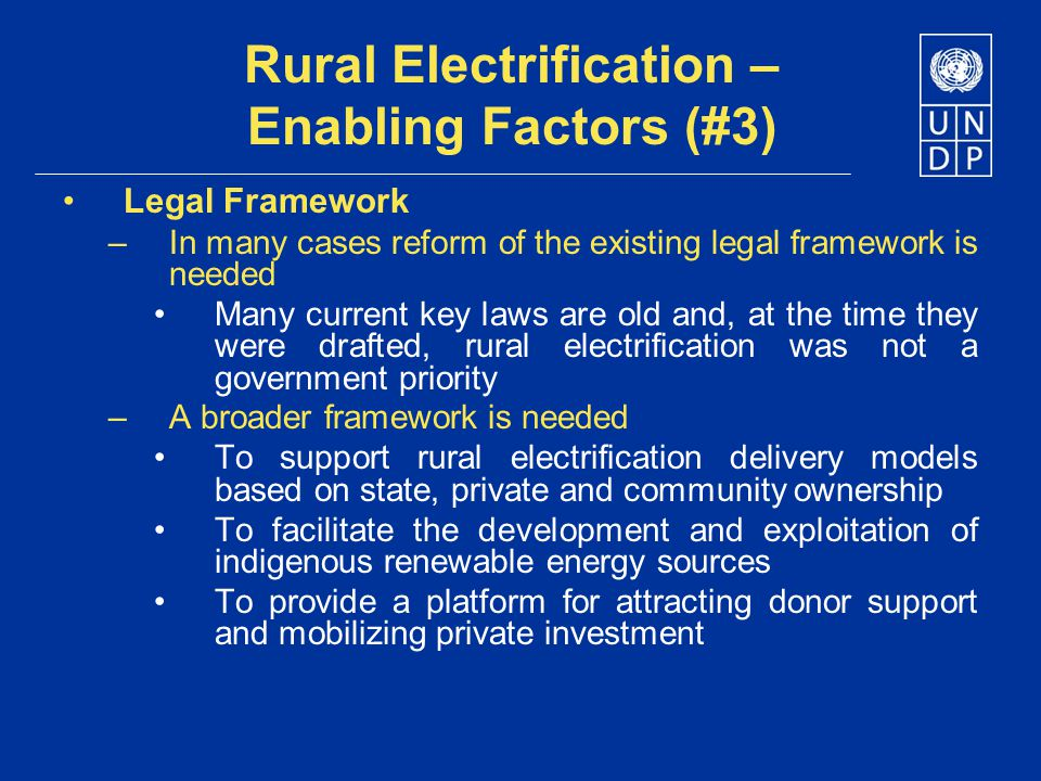 Rural Electrification – Enabling Factors (#3) Legal Framework –In many cases reform of the existing legal framework is needed Many current key laws ar