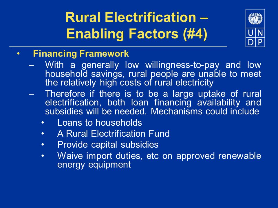 Rural Electrification – Enabling Factors (#4) Financing Framework –With a generally low willingness-to-pay and low household savings, rural people are