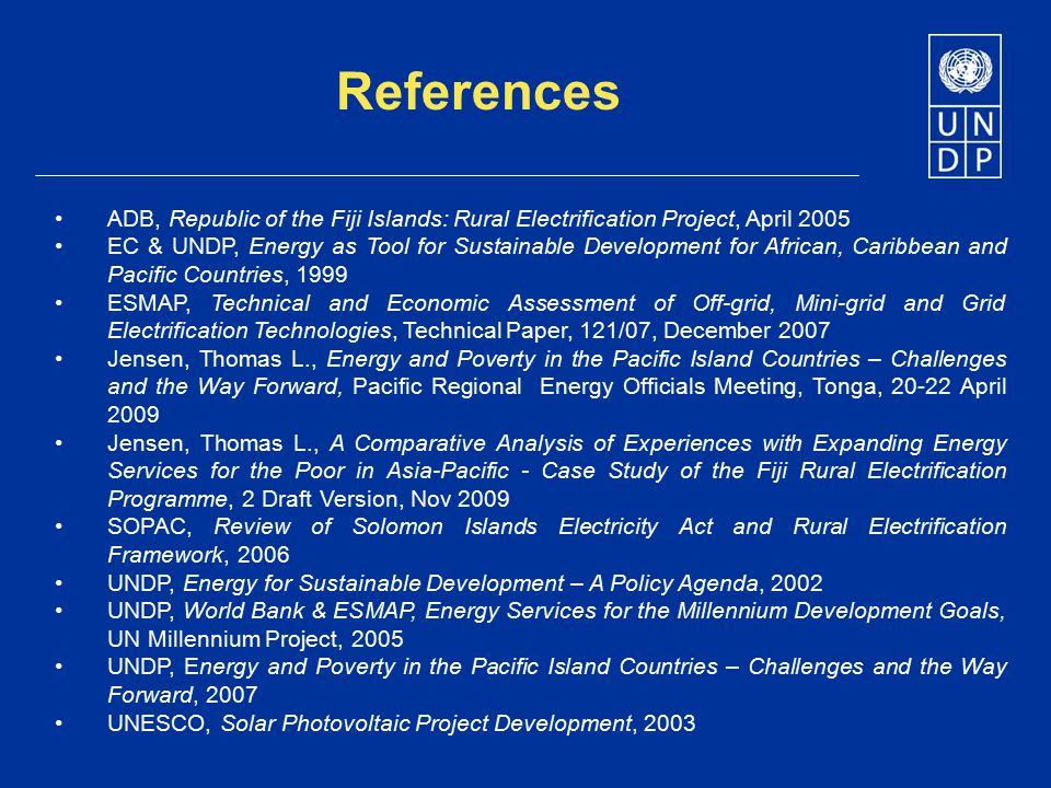 References ADB, Republic of the Fiji Islands: Rural Electrification Project, April 2005 EC & UNDP, Energy as Tool for Sustainable Development for Afri