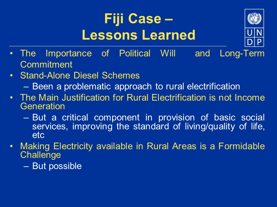 References ADB, Republic of the Fiji Islands: Rural Electrification Project, April 2005 EC & UNDP, Energy as Tool for Sustainable Development for African, Caribbean and Pacific Countries, 1999 ESMAP, Technical and Economic Assessment of Off-grid, Mini-grid and Grid Electrification Technologies, Technical Paper, 121/07, December 2007 Jensen, Thomas L., Energy and Poverty in the Pacific Island Countries – Challenges and the Way Forward, Pacific Regional Energy Officials Meeting, Tonga, 20-22 April 2009 Jensen, Thomas L., A Comparative Analysis of Experiences with Expanding Energy Services for the Poor in Asia-Pacific - Case Study of the Fiji Rural Electrification Programme, 2 Draft Version, Nov 2009 SOPAC, Review of Solomon Islands Electricity Act and Rural Electrification Framework, 2006 UNDP, Energy for Sustainable Development – A Policy Agenda, 2002 UNDP, World Bank & ESMAP, Energy Services for the Millennium Development Goals, UN Millennium Project, 2005 UNDP, Energy and Poverty in the Pacific Island Countries – Challenges and the Way Forward, 2007 UNESCO, Solar Photovoltaic Project Development, 2003