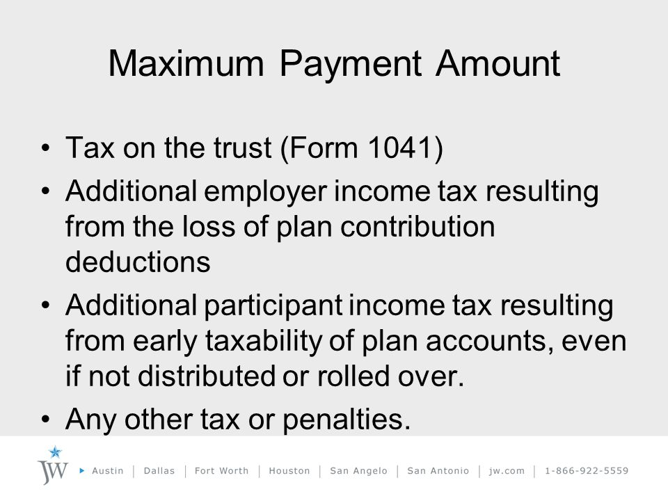 Maximum Payment Amount Tax on the trust (Form 1041) Additional employer income tax resulting from the loss of plan contribution deductions Additional participant income tax resulting from early taxability of plan accounts, even if not distributed or rolled over.