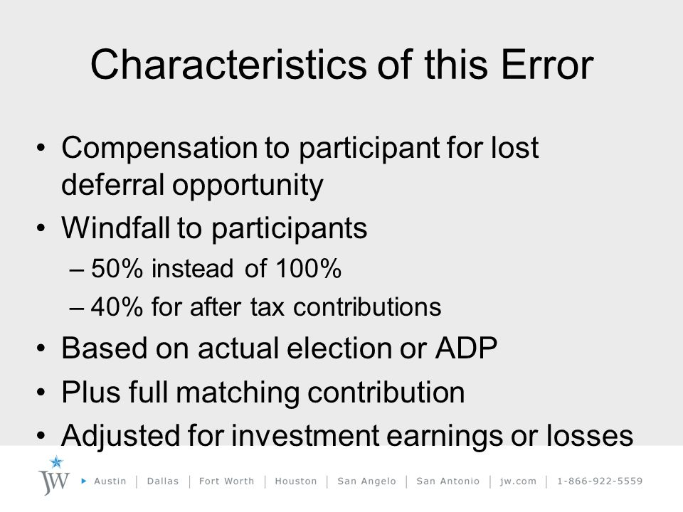 Compensation to participant for lost deferral opportunity Windfall to participants –50% instead of 100% –40% for after tax contributions Based on actual election or ADP Plus full matching contribution Adjusted for investment earnings or losses Characteristics of this Error