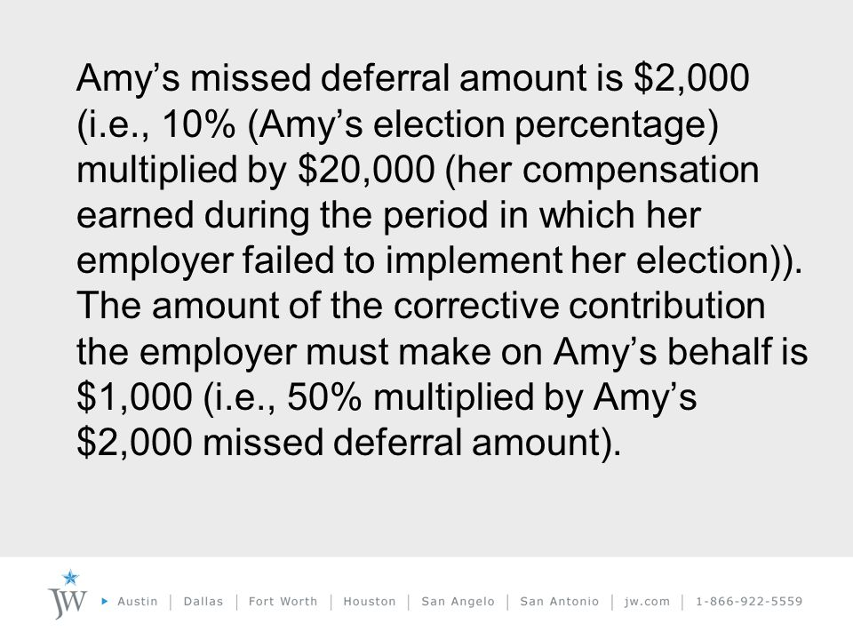 Amy's missed deferral amount is $2,000 (i.e., 10% (Amy's election percentage) multiplied by $20,000 (her compensation earned during the period in which her employer failed to implement her election)).