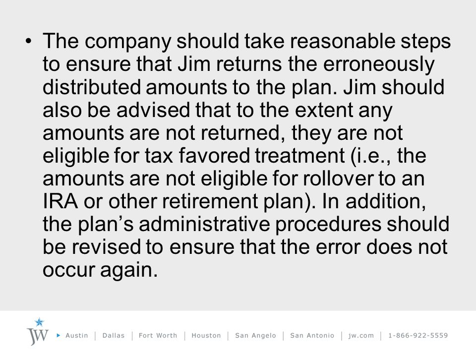 The company should take reasonable steps to ensure that Jim returns the erroneously distributed amounts to the plan.