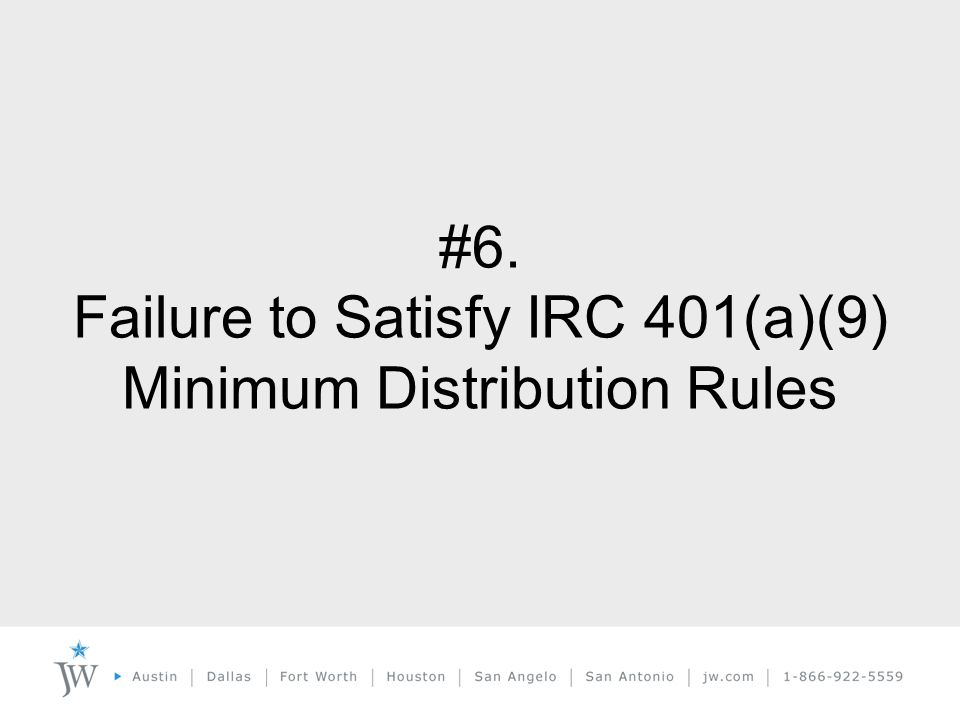 #6. Failure to Satisfy IRC 401(a)(9) Minimum Distribution Rules