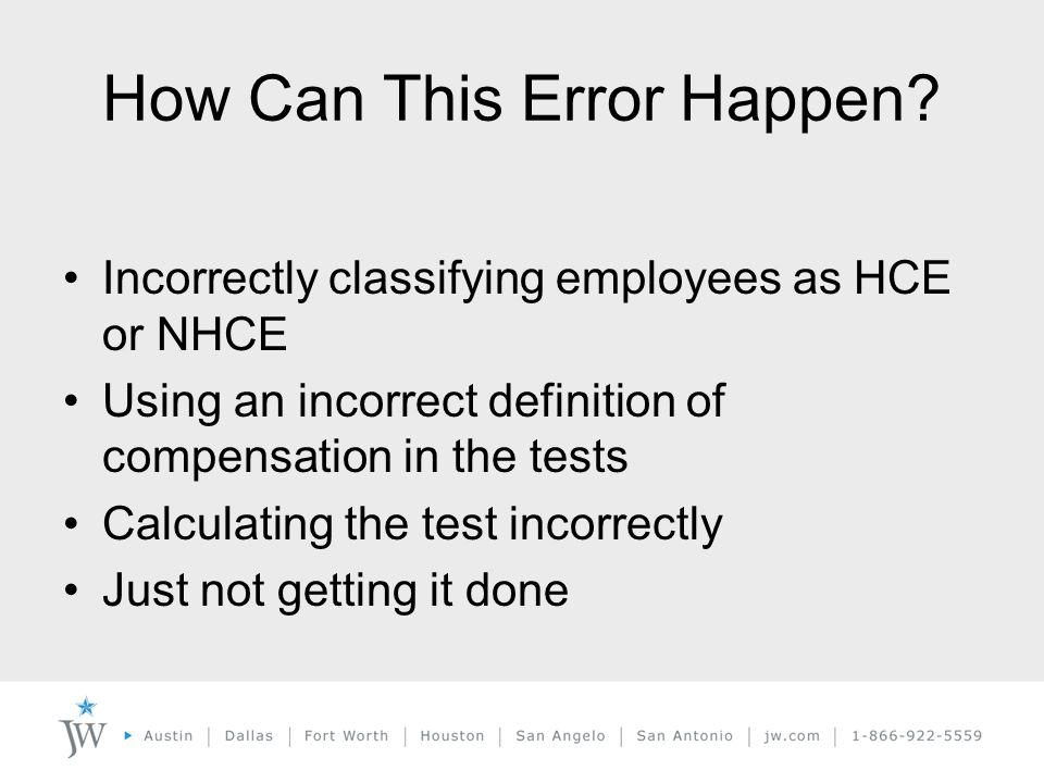 Incorrectly classifying employees as HCE or NHCE Using an incorrect definition of compensation in the tests Calculating the test incorrectly Just not getting it done How Can This Error Happen