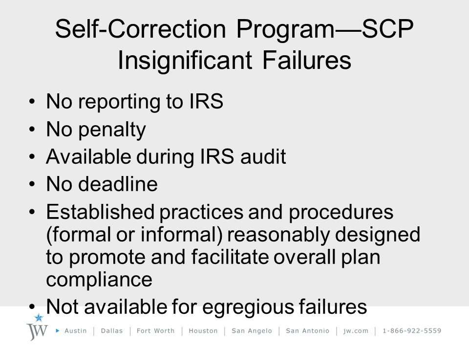 Self-Correction Program—SCP Insignificant Failures No reporting to IRS No penalty Available during IRS audit No deadline Established practices and procedures (formal or informal) reasonably designed to promote and facilitate overall plan compliance Not available for egregious failures