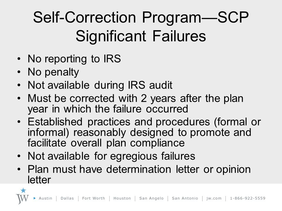 Self-Correction Program—SCP Significant Failures No reporting to IRS No penalty Not available during IRS audit Must be corrected with 2 years after the plan year in which the failure occurred Established practices and procedures (formal or informal) reasonably designed to promote and facilitate overall plan compliance Not available for egregious failures Plan must have determination letter or opinion letter