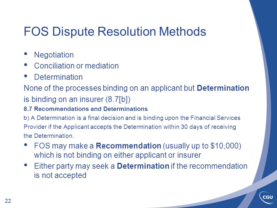22 FOS Dispute Resolution Methods Negotiation Conciliation or mediation Determination None of the processes binding on an applicant but Determination is binding on an insurer (8.7[b]) 8.7 Recommendations and Determinations b) A Determination is a final decision and is binding upon the Financial Services Provider if the Applicant accepts the Determination within 30 days of receiving the Determination.