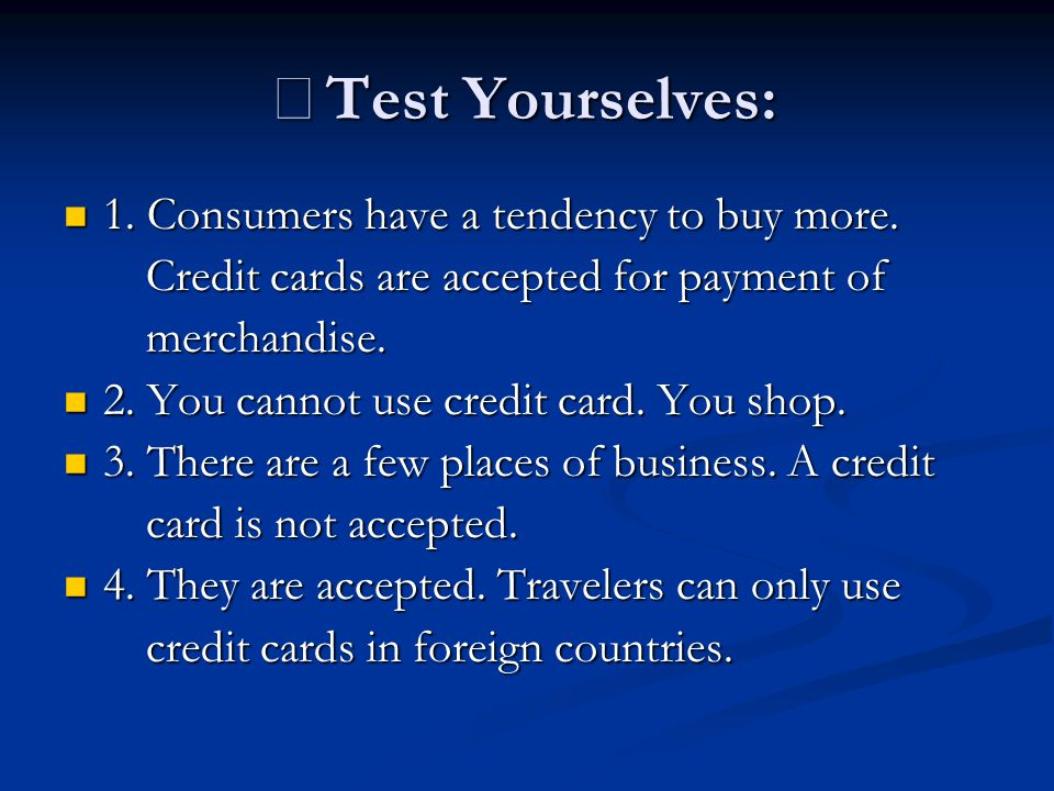 ※ Test Yourselves: 1. Consumers have a tendency to buy more. 1. Consumers have a tendency to buy more. Credit cards are accepted for payment of Credit