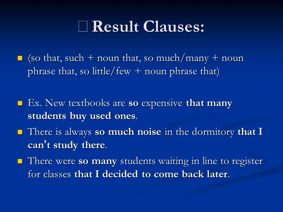 ※ Result Clauses: (so that, such + noun that, so much/many + noun phrase that, so little/few + noun phrase that) (so that, such + noun that, so much/many + noun phrase that, so little/few + noun phrase that) Ex.