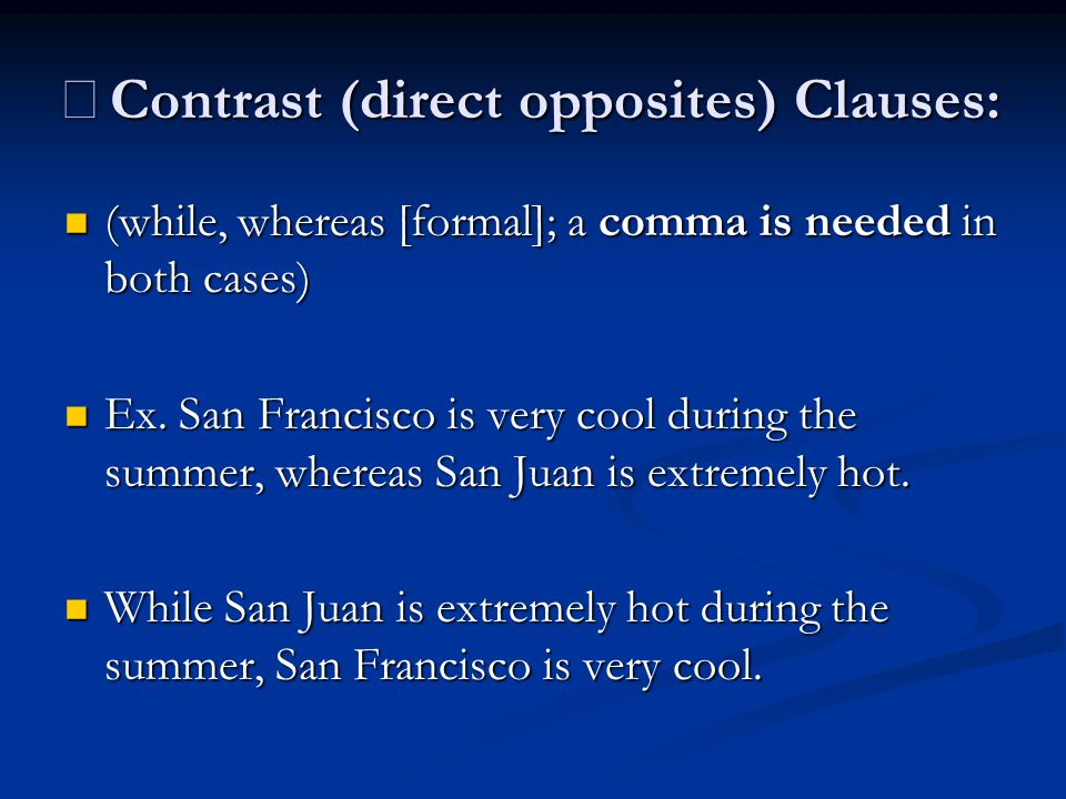 ※ Contrast (direct opposites) Clauses: (while, whereas [formal]; a comma is needed in both cases) (while, whereas [formal]; a comma is needed in both cases) Ex.
