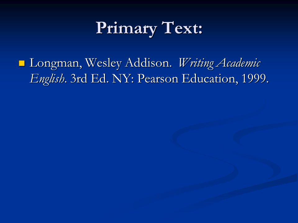 Primary Text: Longman, Wesley Addison.Writing Academic English.
